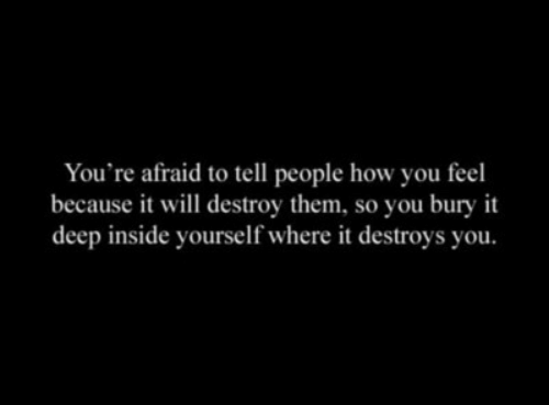 How, Deep, and Will: You're afraid to tell people how you feel  because it will destroy them, so you bury it  deep inside yourself where it destroys you.