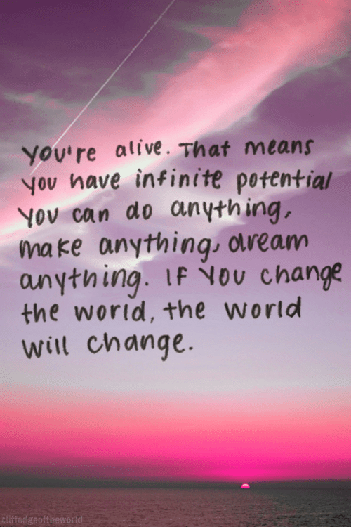 Alive, World, and Change: you're alive. That means  yov have infinite potential  Yov can do anything  make anything otream  anything. IF You change  the world, the wortd  will change.  cliffedgeoftheworld