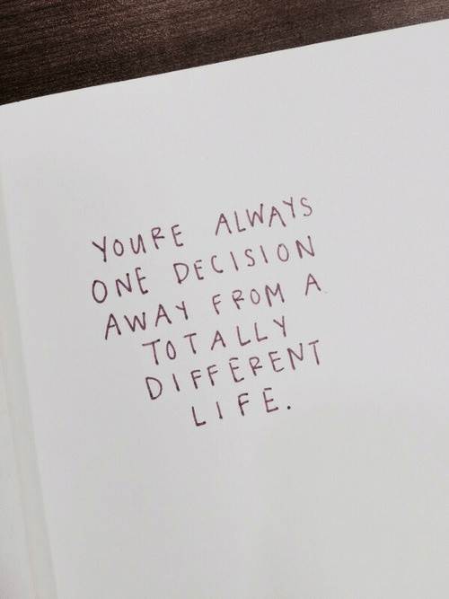 Life, One, and Tally: YOURE ALWAYS  ONE DECISION  AWAY FROM A  TO TALLY  DIFFEPENT  LIFE