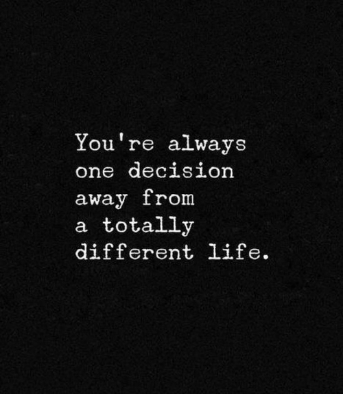 Life, One, and Youre: You're always  one deciSLOn  away from  a totally  different life.
