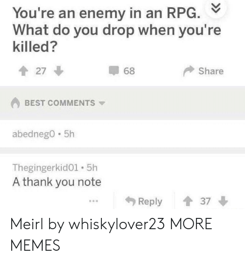 Dank, Memes, and Target: You're an enemy in an RPG.  What do you drop when you're  killed?  Share  會27  68  BEST COMMENTS ▼  abednego 5h  Thegingerkid01 5h  A thank you note  Reply 37 Meirl by whiskylover23 MORE MEMES