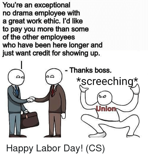 Memes, Work, and Happy: You're an exceptional  no drama employee with  a great work ethic. l'd like  to pay you more than some  of the other employees  who have been here longer and  just want credit for showing up  - Thanks boss.  screeching  Union Happy Labor Day! (CS)