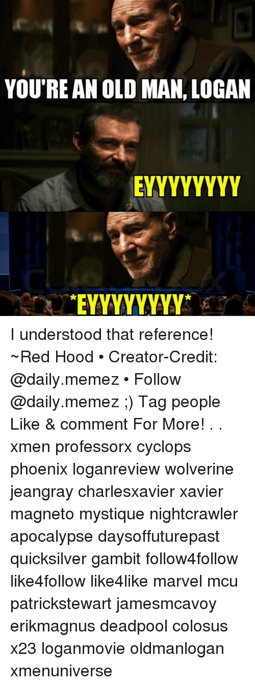 Memes, Old Man, and Phoenix: YOU'RE AN OLD MAN LOGAN  TEYYYYYYYY I understood that reference! ~Red Hood • Creator-Credit: @daily.memez • Follow @daily.memez ;) Tag people Like & comment For More! . . xmen professorx cyclops phoenix loganreview wolverine jeangray charlesxavier xavier magneto mystique nightcrawler apocalypse daysoffuturepast quicksilver gambit follow4follow like4follow like4like marvel mcu patrickstewart jamesmcavoy erikmagnus deadpool colosus x23 loganmovie oldmanlogan xmenuniverse