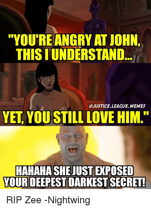 "Love, Memes, and Justice League: ""YOU'RE ANGRY ATJOHN,  THIS I UNDERSTAND  OJUSTICELLEAGUE.MEMES  YET YOU STILL LOVE HIM.""  HAHAHASHEJUSTEPOSED  YOUR DEEPEST DARKEST SECRET! RIP Zee -Nightwing"