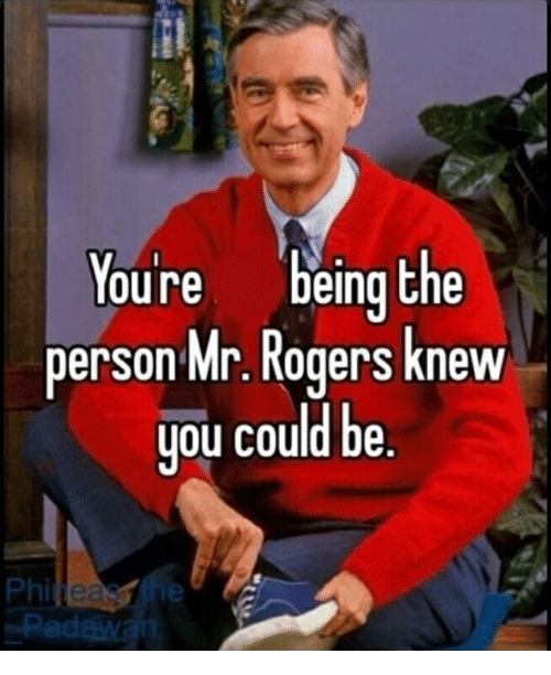 Youre Being the Person Mr Rogers Knew You Could Be Phi | Mr Rogers