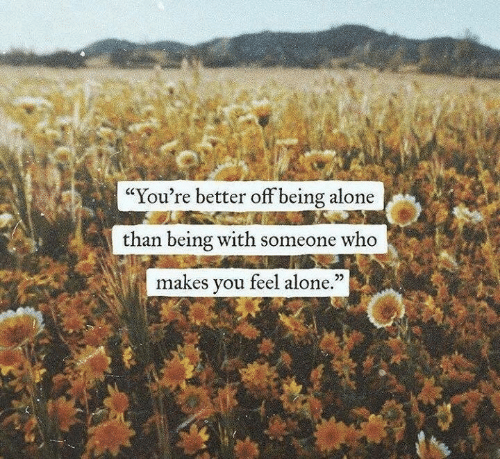 "Being Alone, Who, and You: ""You're better off being alone  than being with someone who  makes you feel alone.""  25"