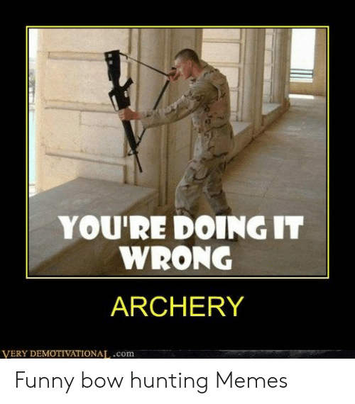 You Re Doing It Wrong Archery Very Demotivationatcom Funny Bow Hunting Memes Funny Meme On Me Me
