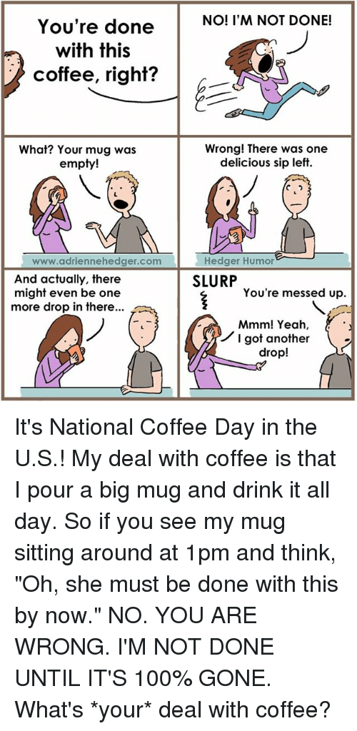 "Drinking, Memes, and Ups: You're done  with this  coffee, right?  What? Your mug was  empty!  www.adriennehedger com  And actually, there  might even be one  more drop in there...  NO! I'M NOT DONE!  Wrong! There was one  delicious sip left  Hedger Humor  SLURP  You're messed up.  Mmm! Yeah,  I got another  drop! It's National Coffee Day in the U.S.! My deal with coffee is that I pour a big mug and drink it all day. So if you see my mug sitting around at 1pm and think, ""Oh, she must be done with this by now."" NO. YOU ARE WRONG. I'M NOT DONE UNTIL IT'S 100% GONE.  What's *your* deal with coffee?"
