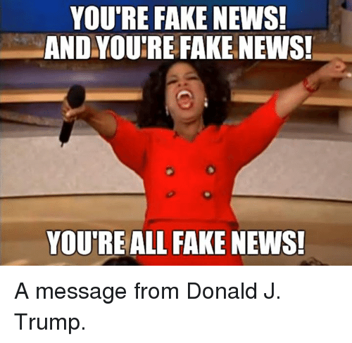 Memes, 🤖, and You Re: YOU'RE FAKE NEWS!  AND YOURE FAKE NEWS!  YOU RE ALL FAKE NEWS! A message from Donald J. Trump.