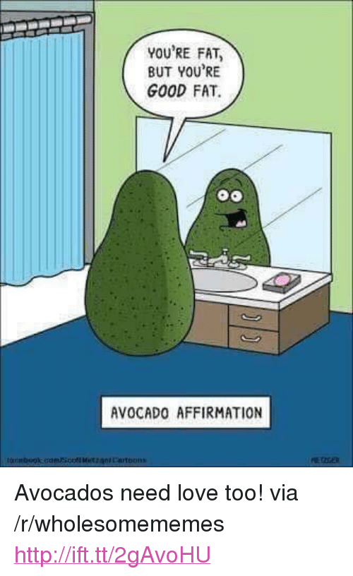 """Love, Avocado, and Good: YOU'RE FAT  BUT YOU'RE  GOOD FAT.  AVOCADO AFFIRMATION <p>Avocados need love too! via /r/wholesomememes <a href=""""http://ift.tt/2gAvoHU"""">http://ift.tt/2gAvoHU</a></p>"""