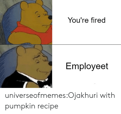 Tumblr, Blog, and Pumpkin: You're fired  Employeet universeofmemes:Ojakhuri with pumpkin recipe