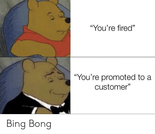 """Bing, Bong, and Customer: """"You're fired""""  """"You're promoted to a  customer"""" Bing Bong"""