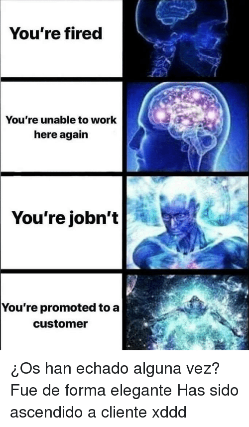 Work, Customer, and Youre: You're fired  You're unable to work  here again  You're jobn't  You're promoted to a  customer ¿Os han echado alguna vez?Fue de forma elegante Has sido ascendido a cliente xddd