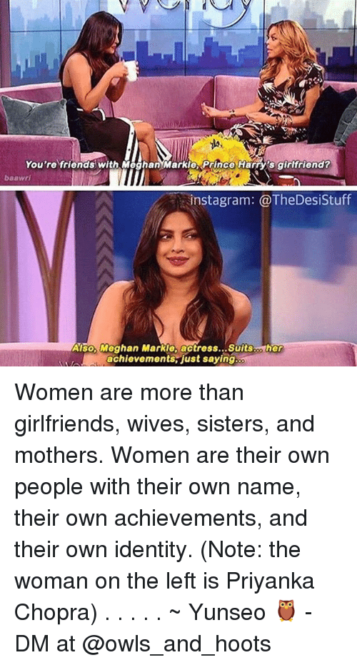 Friends, Instagram, and Memes: You're friends with MeghanMarkie Prince Harry's girtfriend?  baawri  instagram: @TheDesiStuff  Also, Meghan Markle, actress... Suitsco her  achievements-just saying Women are more than girlfriends, wives, sisters, and mothers. Women are their own people with their own name, their own achievements, and their own identity. (Note: the woman on the left is Priyanka Chopra) . . . . . ~ Yunseo 🦉 - DM at @owls_and_hoots