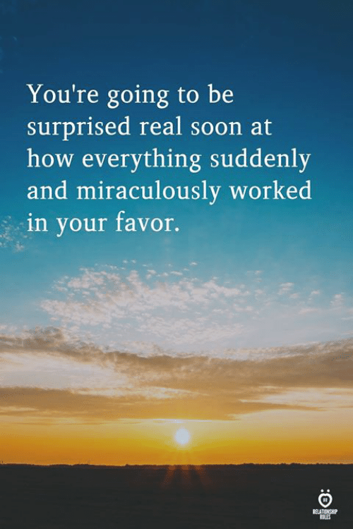 Soon..., How, and Real: You're going to be  surprised real soon at  how everything suddenly  and miraculously  in your favor.  worked