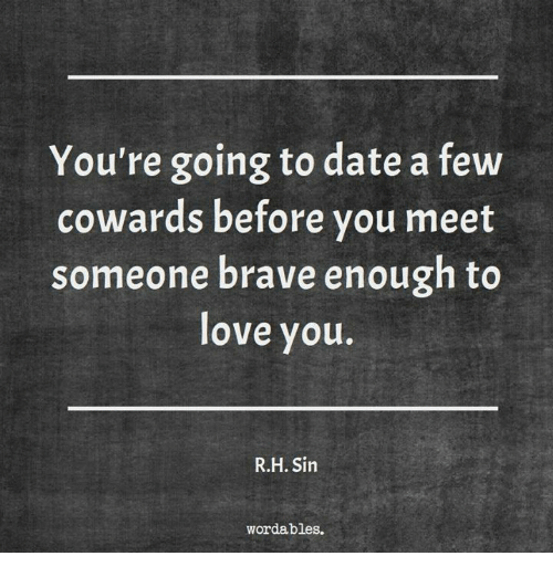 Love, Brave, and Date: You're going to date a few  cowards before vou meet  someone brave enough to  love you.  R.H. Sin  wordables.