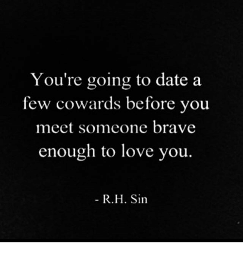 Love, Memes, and Brave: You're going to date a  few cowards before you  meet someone brave  enough to love you.  R.H. Sin