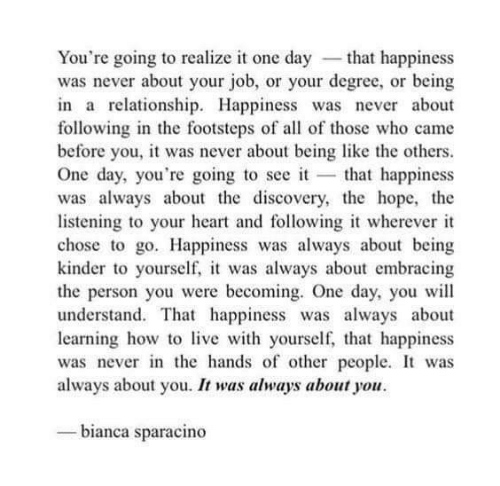 Heart, Happiness, and Hope: You're going to realize it one day -that happiness  was never about your job, or your degree, or being  in a relationship. Happiness was never about  following in the footsteps of all of those who came  before you, it was never about being like the others  One day, you're going to see it that happiness  was always about the discovery, the hope, the  listening to your heart and following it wherever it  chose to go. Happiness was always about being  kinder to yourself, it was always about embracing  the person you were becoming. One day, you wil  understand. That happiness was always about  learning how tolive with yourself,, that happiness  was never in the hands of other people. It was  always about you. It was always about you  bianca sparacino