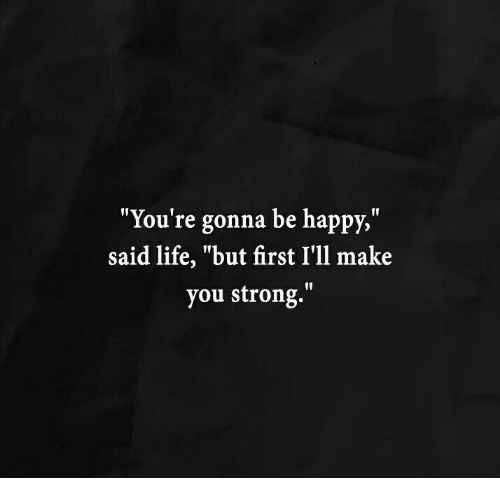 Youre Gonna Be Happy Said Life But First Ill Make You Strong