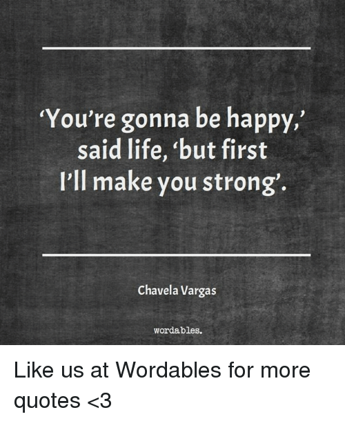 """Life, Happy, and Quotes: You're gonna be happy,  said life, """"but first  I'll make you strong'.  Chavela Vargas  word ables. Like us at Wordables for more quotes <3"""