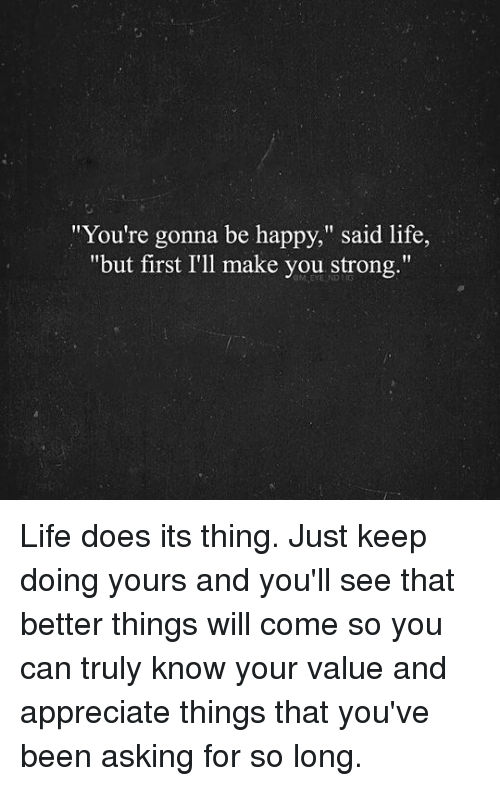 Youre Gonna Be Happy Said Life But First Ill Make You Strong Life