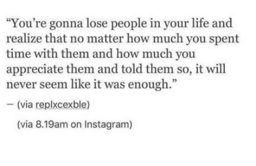 "Instagram, Life, and Appreciate: ""You're gonna lose people in your life and  realize that no matter how much you spent  time with them and how much you  appreciate them and told them so, it will  never seem like it was enough.""  - (via replxcexble)  (via 8.19am on Instagram)"