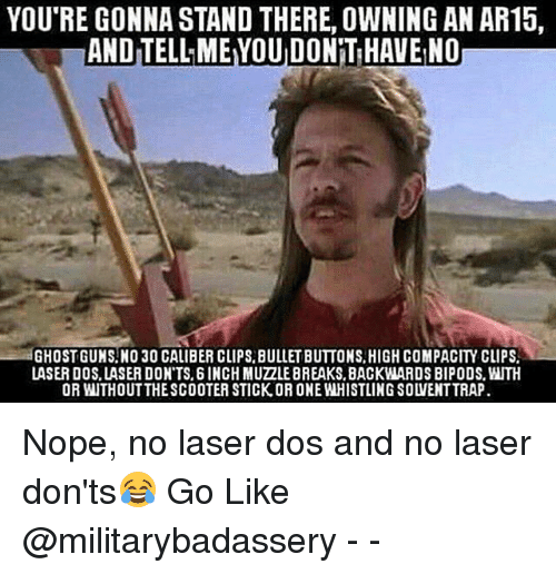Memes, Nope, and Ar15: YOU'RE GONNA STAND THERE, OWNING AN AR15,  ANDITELLMEYOUDONNTIHAVEINO  GHOSTGUNSNO 30 CALIBER CLIPS BULLET BUTTONS, HIGHCOMPACITY CLIPS.  LASER DOS LASER DON'TS. 6 INCH MUZZLEBREAKS.BACKWARDS BIPODS.WUTH  OR WITHOUT THESCOOTER STICK.OR ONE WHISTLING SOWENTTRAP Nope, no laser dos and no laser don'ts😂 Go Like @militarybadassery - -