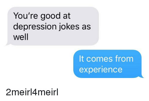 you\u0027re good at depression jokes as well it comes from experiencedepression, good, and jokes you\u0027re good at depression jokes a