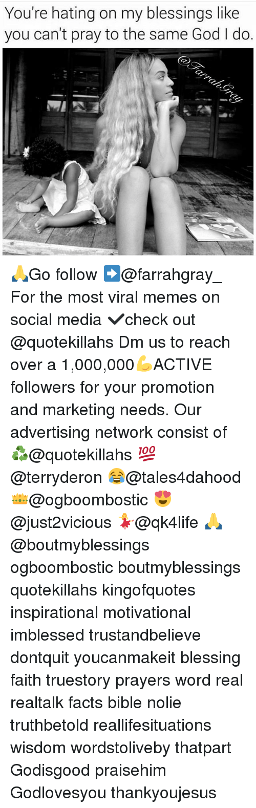 Facts, God, and Memes: You're hating on my blessings like  you can't pray to the same God l do. 🙏Go follow ➡@farrahgray_ For the most viral memes on social media ✔check out @quotekillahs Dm us to reach over a 1,000,000💪ACTIVE followers for your promotion and marketing needs. Our advertising network consist of ♻@quotekillahs 💯@terryderon 😂@tales4dahood 👑@ogboombostic 😍@just2vicious 💃@qk4life 🙏@boutmyblessings ogboombostic boutmyblessings quotekillahs kingofquotes inspirational motivational imblessed trustandbelieve dontquit youcanmakeit blessing faith truestory prayers word real realtalk facts bible nolie truthbetold reallifesituations wisdom wordstoliveby thatpart Godisgood praisehim Godlovesyou thankyoujesus
