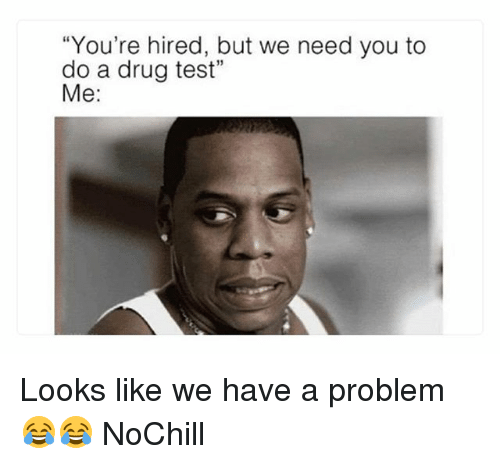 "Funny, Test, and Drug Test: You're hired, but we need you to  do a drug test""  Me: Looks like we have a problem 😂😂 NoChill"