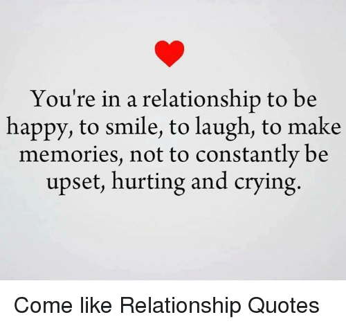 Upset Relationship Quotes You're in a Relationship to Be Happy to Smile to Laugh to Make  Upset Relationship Quotes