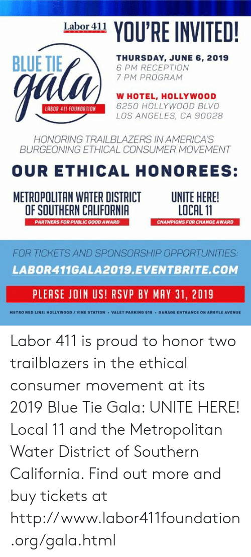 Memes, Vine, and Avenue: YOU'RE INVITED!  Labor 411  BLUE TIE  ell  THURSDAY, JUNE 6, 2019  6 PM RECEPTION  7 PM PROGRAM  W HOTEL, HOLLYWOOD  6250 HOLLYWOOD BLVD  LOS ANGELES, CA 90028  LABOR 411 FOUNDATION  HONORING TRAILBLAZERS IN AMERICA'S  BURGEONING ETHICAL CONSUMER MOVEMENT  OUR ETHICAL HONOREES:  METROPOLITAN WATER DISTRICT  OF SOUTHERN CALIFORNIA  UNITE HERE!  LOCAL 11  PARTNERS FOR PUBLIC GOOD AWARD  CHAMPIONS FOR CHANGE AWARD  FOR TICKETS AND SPONSORSHIP OPPORTUNITIES  LABOR411GALA2019.EVENTBRITE.COM  PLEASE JOIN US! RSVP BY MAY 31, 2019  HETRO RED LINE: HOLLYWOOD/VINE STATION VALET PARKING $18 GARAGE ENTRANCE ON ARGYLE AVENUE Labor 411 is proud to honor two trailblazers in the ethical consumer movement at its 2019 Blue Tie Gala: UNITE HERE! Local 11 and the Metropolitan Water District of Southern California. Find out more and buy tickets at http://www.labor411foundation.org/gala.html