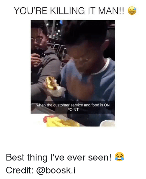 Food, Memes, and Best: YOU'RE KILLING IT MAN!!  when the customer service and food is ON  POINT Best thing I've ever seen! 😂 Credit: @boosk.i