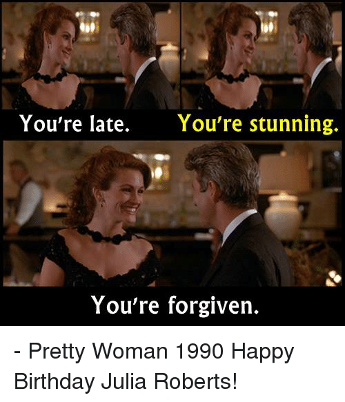 Birthday, Memes, and Happy Birthday: You're late.  You're stunning.  You're forgiven. - Pretty Woman 1990  Happy Birthday Julia Roberts!