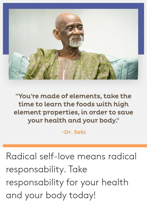 """Love, Memes, and Time: """"You're made of elements, take the  time to learn the foods with high  element properties, in order to saue  your health and your body:""""  -Dr. Sebi Radical self-love means radical responsability. Take responsability for your health and your body today!"""