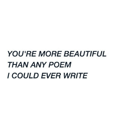 Beautiful, Poem, and More: YOU'RE MORE BEAUTIFUL  THAN ANY POEM  I COULD EVER WRITE