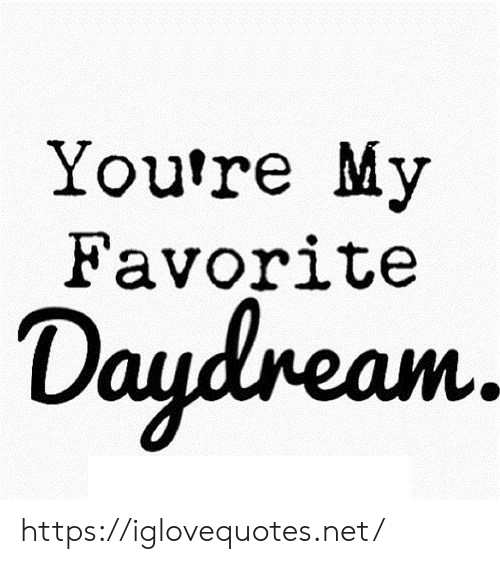 Net, Href, and Youre: You're My  Favorite  Daydneam. https://iglovequotes.net/