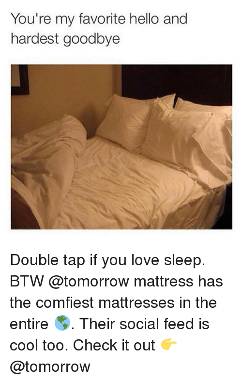 Hello, Ironic, and Love: You're my favorite hello and  hardest goodbye  haree Double tap if you love sleep. BTW @tomorrow mattress has the comfiest mattresses in the entire 🌎. Their social feed is cool too. Check it out 👉 @tomorrow