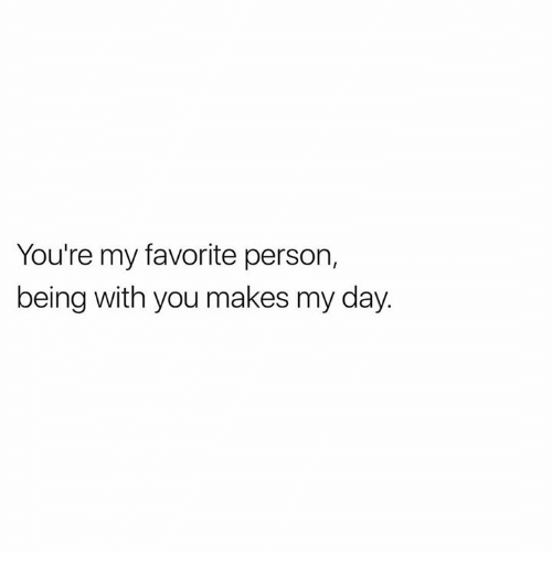 Youre My Favorite Person Being With You Makes My Day Day Meme On