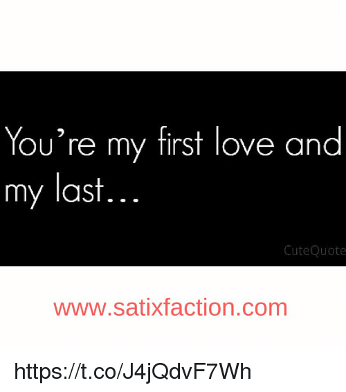 Youre My First Love And My Last Cute Quote Wwwsatixfaction Comm