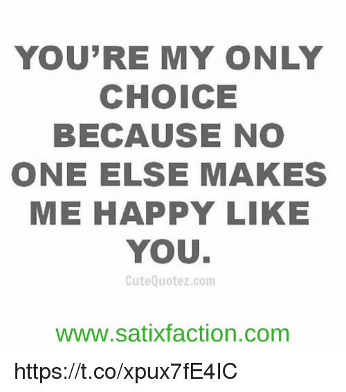 Youre My Only Choice Because No One Else Makes Me Happy Like You