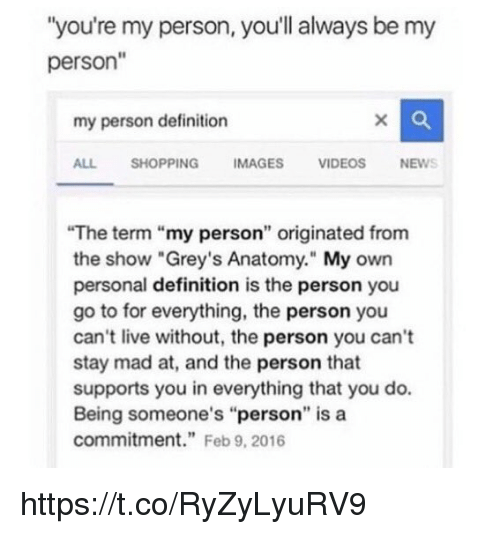 """Memes, Shopping, and Grey's Anatomy: """"you're my person, you'll always be my  person""""  my person definition  ALL SHOPPING IMAGES VIDEOSNEWS  The term """"my person"""" originated from  the show """"Grey's Anatomy."""" My own  personal definition is the person you  go to for everything, the person you  can't live without, the person you can't  stay mad at, and the person that  supports you in everything that you do.  Being someone's """"person"""" is a  commitment"""" Feb 9, 2016 https://t.co/RyZyLyuRV9"""