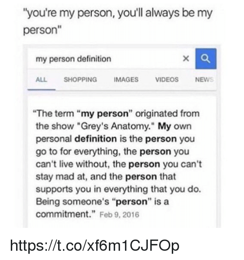 """Memes, Shopping, and Grey's Anatomy: """"you're my person, you'll always be my  person""""  my person definition  ALL SHOPPING IMAGES VIDEOSNEWS  The term """"my person"""" originated from  the show """"Grey's Anatomy."""" My own  personal definition is the person you  go to for everything, the person you  can't live without, the person you can't  stay mad at, and the person that  supports you in everything that you do.  Being someone's """"person"""" is a  commitment"""" Feb 9, 2016 https://t.co/xf6m1CJFOp"""