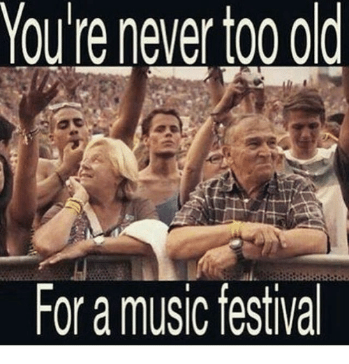 youre never too old for a music festival 14259664 youre never too old for a music festival meme on me me,Festival Memes