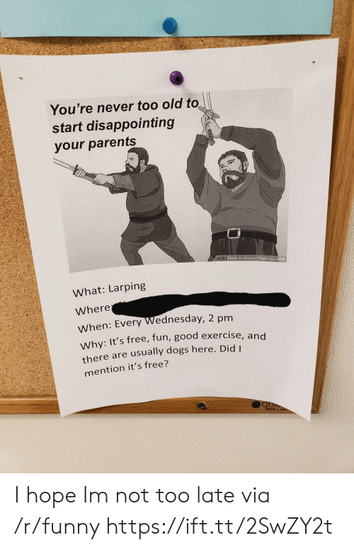 Dogs, Funny, and Parents: You're never too old to  start disappointing  your parents  37  How to Sword Fight in LARP  What: Larping  Where  When: Every Wednesday, 2 pm  hy: It's free, fun, good exercise, and  there are usually dogs here. Did  mention it's free?  IL I hope Im not too late via /r/funny https://ift.tt/2SwZY2t
