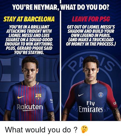 Barcelona, Memes, and Money: YOU'RE NEYMAR, WHAT DO YOU DO?  STAY AT BARCELONA  LEAVE FOR PSG  YOU'REIN A BRILLIANT  ATTACKING TRIDENT WITH  LIONEL MESSIAND LUIS  SUAREZ ONA SQUAD GOOD  ENOUGH TO WIN ANYTHING.  PLUS, GERARD PIQUE SAID  YOU'RESTAYING.  GET OUTOFLIONEL MESSI'S  SHADOW AND BUILD YOUR  OWNLEGENDIN PARIS  AND MAKE A TRUCKLOAD  OF MONEY IN THE PROCESS.)  be  Fly  Emirates  Rakuten What would you do ? 🤔