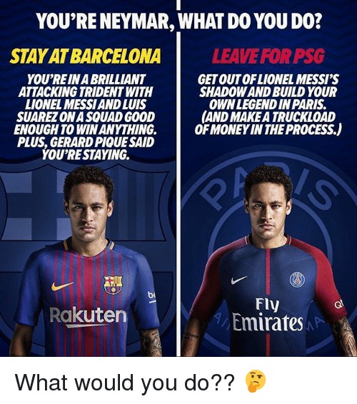 Barcelona, Money, and Neymar: YOU'RE NEYMAR, WHAT DO YOU DO?  STAY AT BARCELONA  LEAVE FOR PSG  YOU'RE IN A BRILLIANT  ATTACKING TRIDENT WITH  LIONEL MESSIAND LUIS  SUAREZ ON A SQUAD GOOD  ENOUGH TO WIN ANYTHING.  PLUS, GERARD PIQUE SAID  YOU'RESTAYING.  GET OUTOFLIONEL MESSI'S  SHADOW AND BUILD YOUR  OWNLEGENDIN PARIS  AND MAKE A TRUCKLOAD  OF MONEY IN THE PROCESS.)  be  FIy  Emirates  Rakuten What would you do?? 🤔