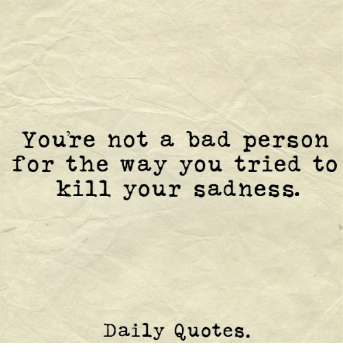 Youre Not A Bad Person For The Way You Tried To Kill Your Sadness