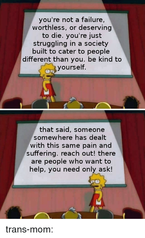 Target, Tumblr, and Blog: you're not a failure,  worthless, or deserving  to die. you're just  struggling in a society  built to cater to people  different than you. be kind to  yourself.   that said, someone  somewhere has dealt  with this same pain and  suffering. reach out! there  are people who want to  help, you need only ask! trans-mom: