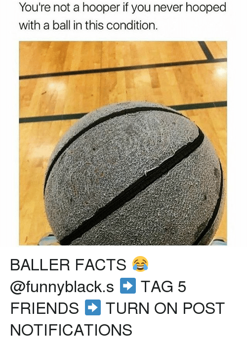 Facts, Friends, and Dank Memes: You're not a hooper if you never hooped  with a ball in this condition. BALLER FACTS 😂 @funnyblack.s ➡️ TAG 5 FRIENDS ➡️ TURN ON POST NOTIFICATIONS